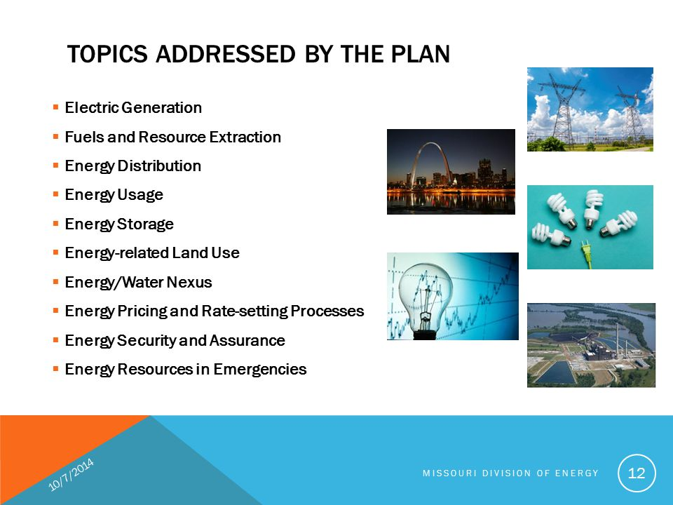 TOPICS ADDRESSED BY THE PLAN  Electric Generation  Fuels and Resource Extraction  Energy Distribution  Energy Usage  Energy Storage  Energy-related Land Use  Energy/Water Nexus  Energy Pricing and Rate-setting Processes  Energy Security and Assurance  Energy Resources in Emergencies 10/7/2014 MISSOURI DIVISION OF ENERGY 12