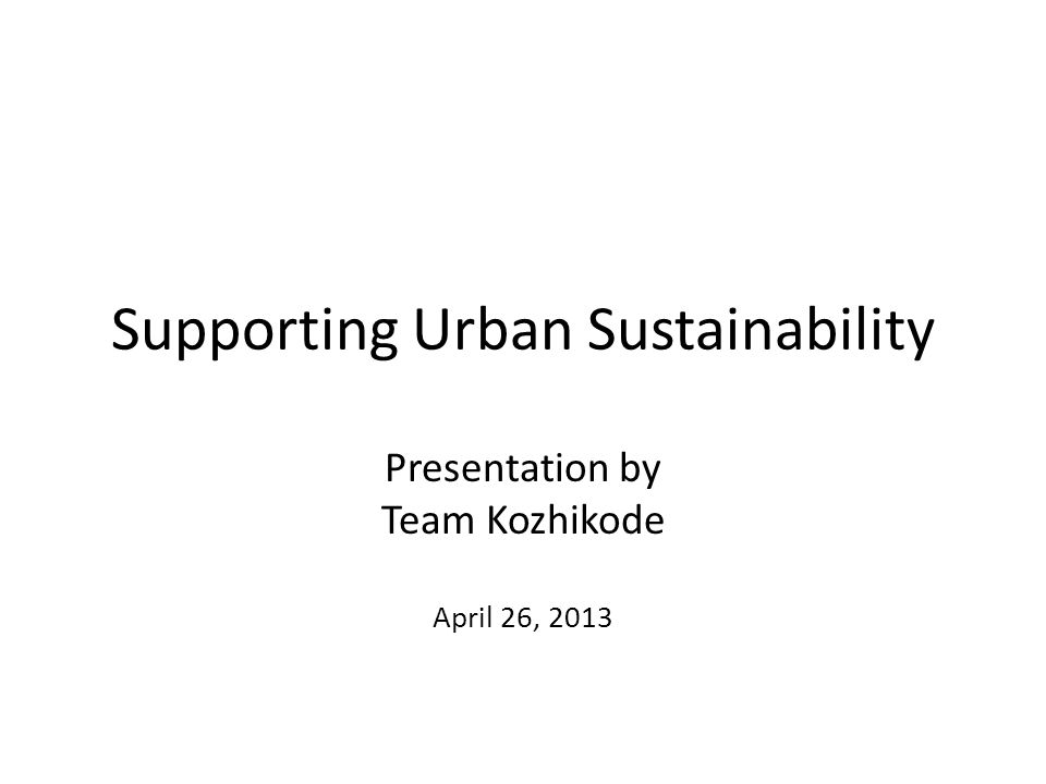 Supporting Urban Sustainability Presentation by Team Kozhikode April 26, 2013