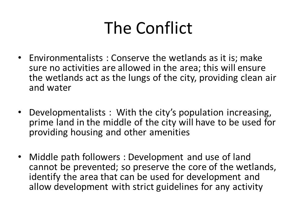 The Conflict Environmentalists : Conserve the wetlands as it is; make sure no activities are allowed in the area; this will ensure the wetlands act as