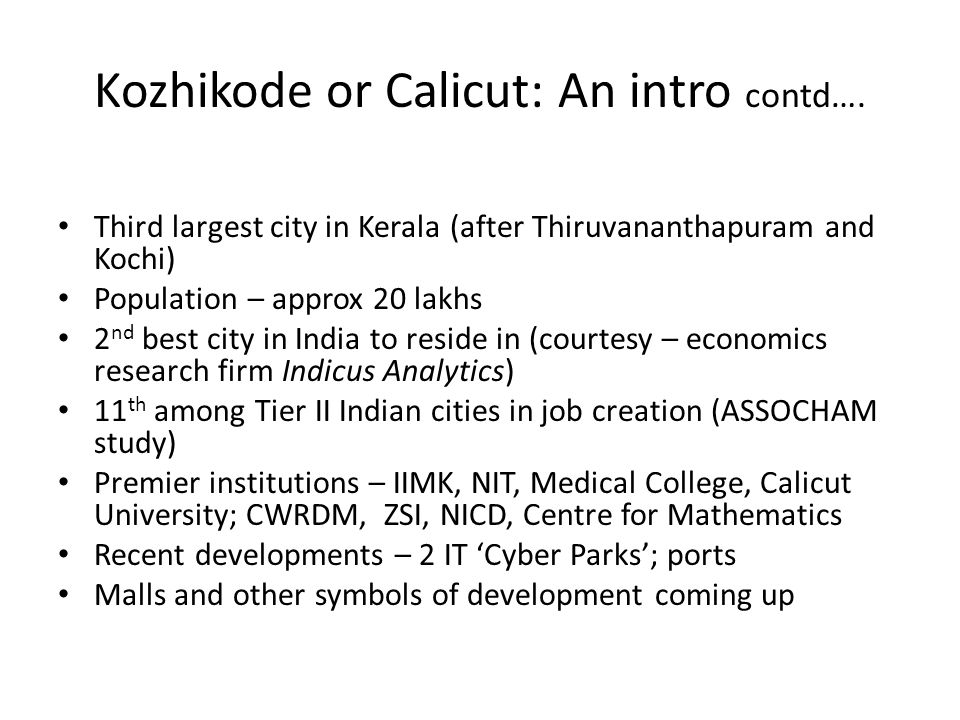 Kozhikode or Calicut: An intro contd…. Third largest city in Kerala (after Thiruvananthapuram and Kochi) Population – approx 20 lakhs 2 nd best city i