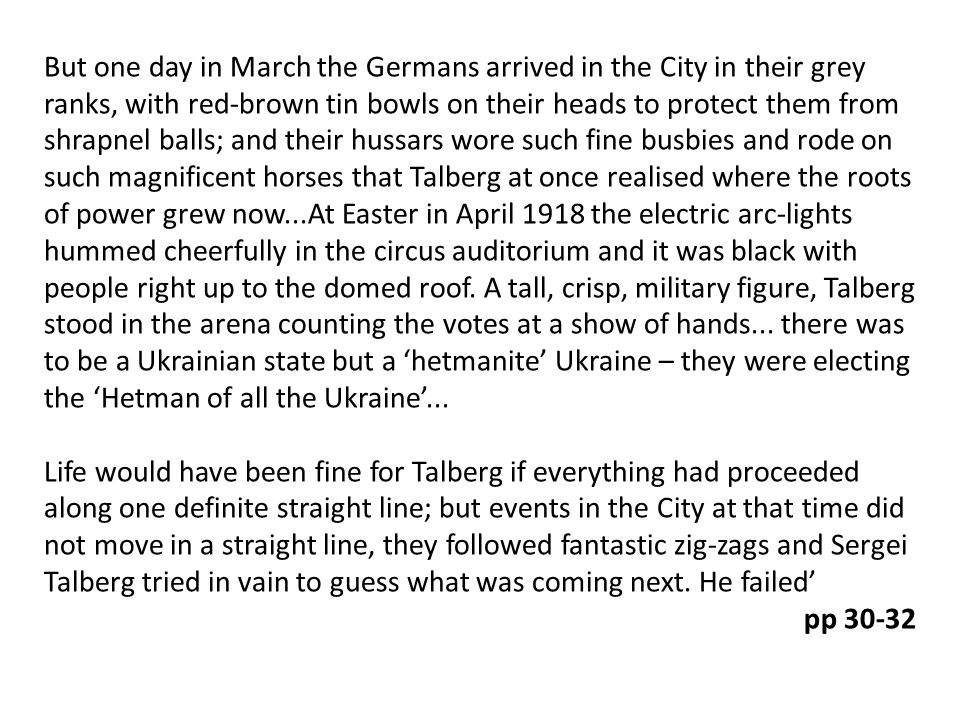 But one day in March the Germans arrived in the City in their grey ranks, with red-brown tin bowls on their heads to protect them from shrapnel balls; and their hussars wore such fine busbies and rode on such magnificent horses that Talberg at once realised where the roots of power grew now...At Easter in April 1918 the electric arc-lights hummed cheerfully in the circus auditorium and it was black with people right up to the domed roof.