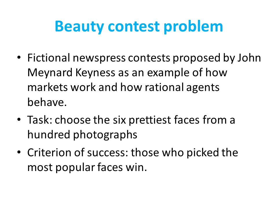 Beauty contest problem Fictional newspress contests proposed by John Meynard Keyness as an example of how markets work and how rational agents behave.