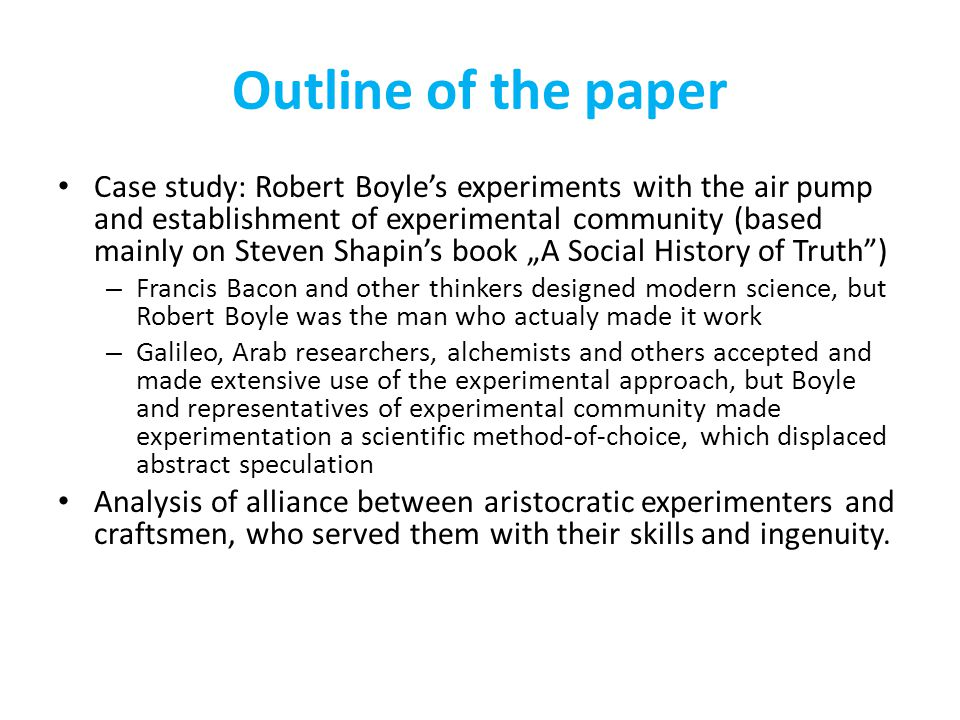 "Outline of the paper Case study: Robert Boyle's experiments with the air pump and establishment of experimental community (based mainly on Steven Shapin's book ""A Social History of Truth ) – Francis Bacon and other thinkers designed modern science, but Robert Boyle was the man who actualy made it work – Galileo, Arab researchers, alchemists and others accepted and made extensive use of the experimental approach, but Boyle and representatives of experimental community made experimentation a scientific method-of-choice, which displaced abstract speculation Analysis of alliance between aristocratic experimenters and craftsmen, who served them with their skills and ingenuity."