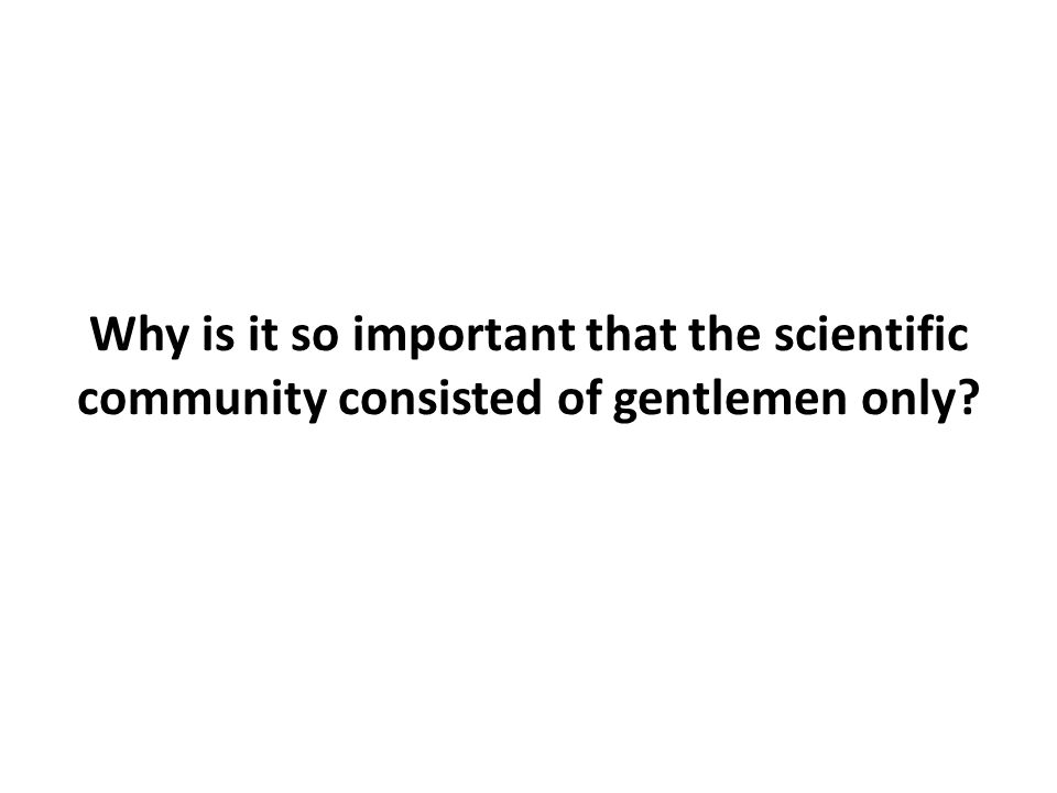 Why is it so important that the scientific community consisted of gentlemen only?
