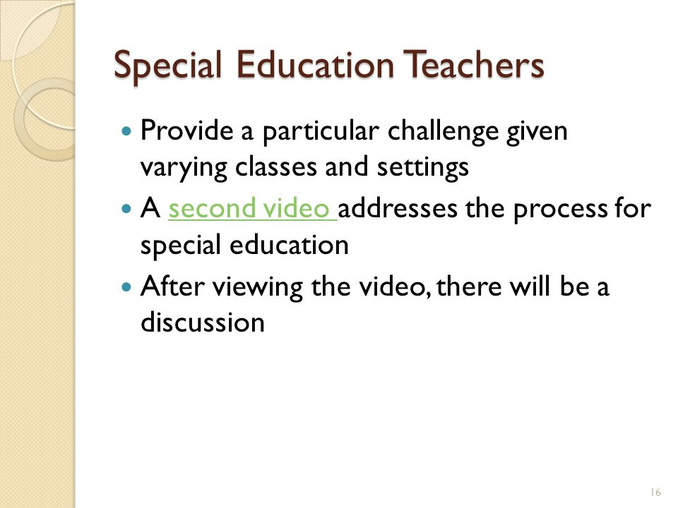 Special Education Teachers Provide a particular challenge given varying classes and settings A second video addresses the process for special educationsecond video After viewing the video, there will be a discussion 16