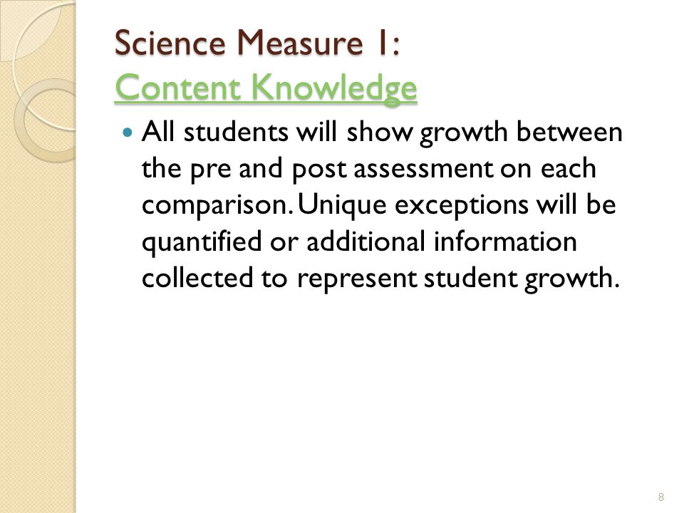 Science Measure 1: Content Knowledge Content Knowledge Content Knowledge All students will show growth between the pre and post assessment on each comparison.