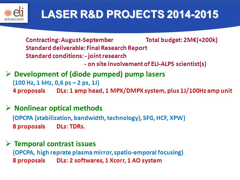  Development of (diode pumped) pump lasers (100 Hz, 1 kHz, 0,6 ps – 2 ps, 1J) 4 proposals DLs: 1 amp head, 1 MPX/DMPX system, plus 1J/100Hz amp unit  Nonlinear optical methods (OPCPA (stabilization, bandwidth, technology), SFG, HCF, XPW) 8 proposals DLs: TDRs.
