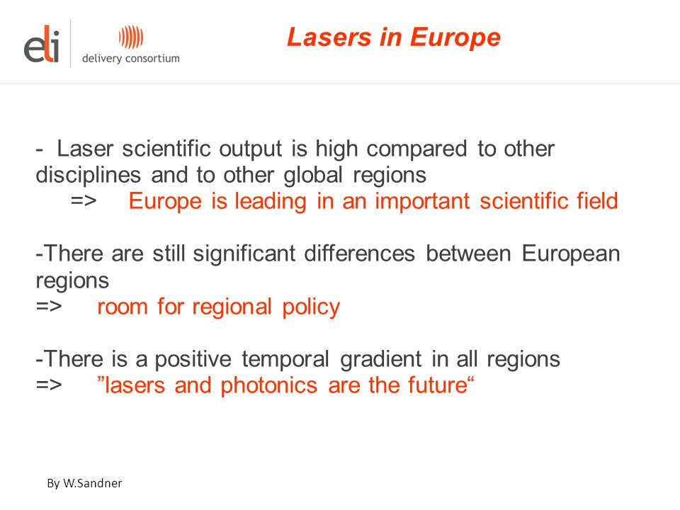 - Laser scientific output is high compared to other disciplines and to other global regions => Europe is leading in an important scientific field -There are still significant differences between European regions => room for regional policy -There is a positive temporal gradient in all regions => lasers and photonics are the future Lasers in Europe By W.Sandner