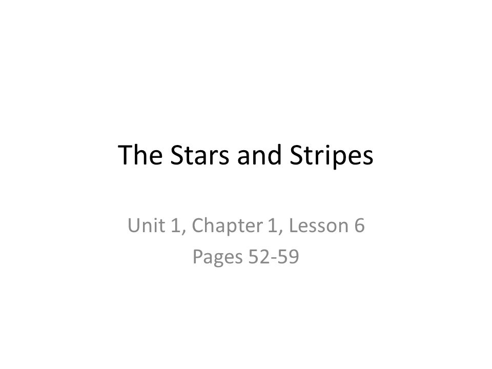 The Stars and Stripes Unit 1, Chapter 1, Lesson 6 Pages 52-59