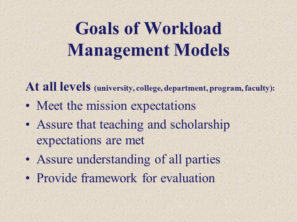 Goals of Workload Management Models At all levels (university, college, department, program, faculty): Meet the mission expectations Assure that teaching and scholarship expectations are met Assure understanding of all parties Provide framework for evaluation