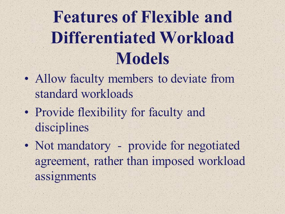 Features of Flexible and Differentiated Workload Models Allow faculty members to deviate from standard workloads Provide flexibility for faculty and disciplines Not mandatory - provide for negotiated agreement, rather than imposed workload assignments