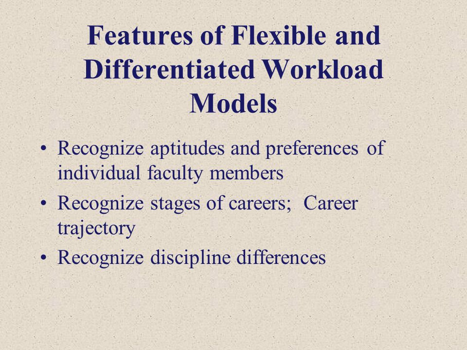Features of Flexible and Differentiated Workload Models Recognize aptitudes and preferences of individual faculty members Recognize stages of careers;