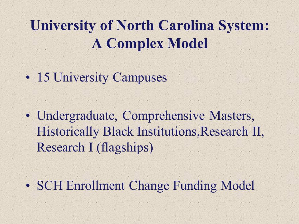 University of North Carolina System: A Complex Model 15 University Campuses Undergraduate, Comprehensive Masters, Historically Black Institutions,Research II, Research I (flagships) SCH Enrollment Change Funding Model