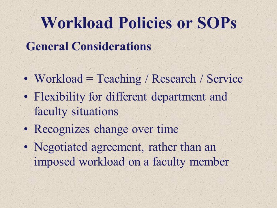 Workload Policies or SOPs Workload = Teaching / Research / Service Flexibility for different department and faculty situations Recognizes change over time Negotiated agreement, rather than an imposed workload on a faculty member General Considerations