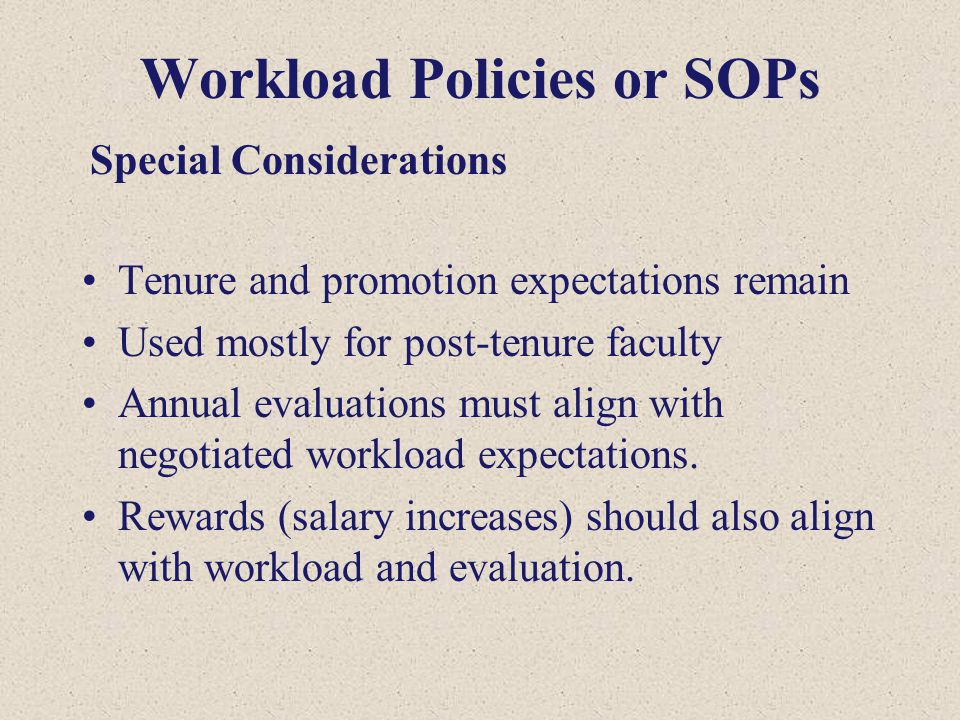Workload Policies or SOPs Tenure and promotion expectations remain Used mostly for post-tenure faculty Annual evaluations must align with negotiated workload expectations.