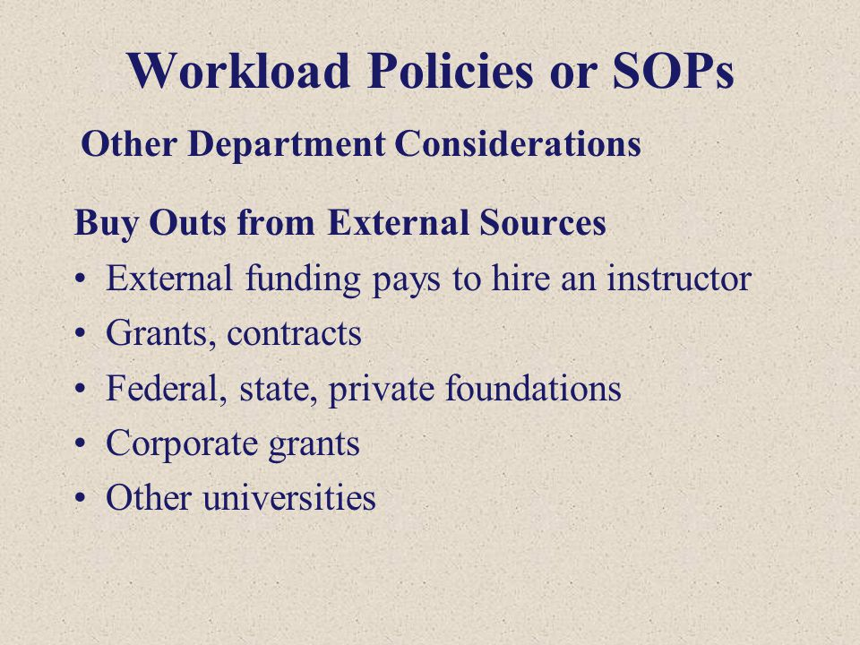 Workload Policies or SOPs Buy Outs from External Sources External funding pays to hire an instructor Grants, contracts Federal, state, private foundat