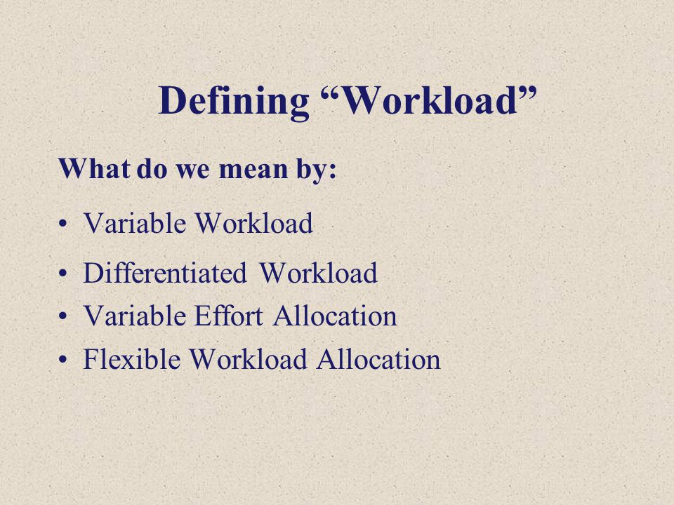 "What do we mean by: Variable Workload Differentiated Workload Variable Effort Allocation Flexible Workload Allocation Defining ""Workload"""