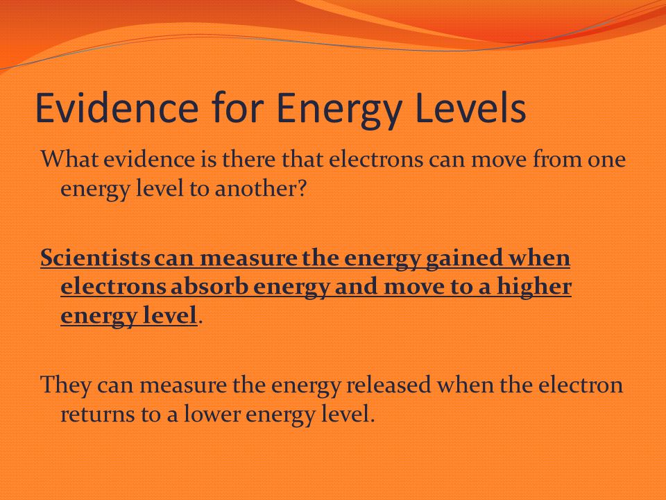 Evidence for Energy Levels What evidence is there that electrons can move from one energy level to another? Scientists can measure the energy gained w
