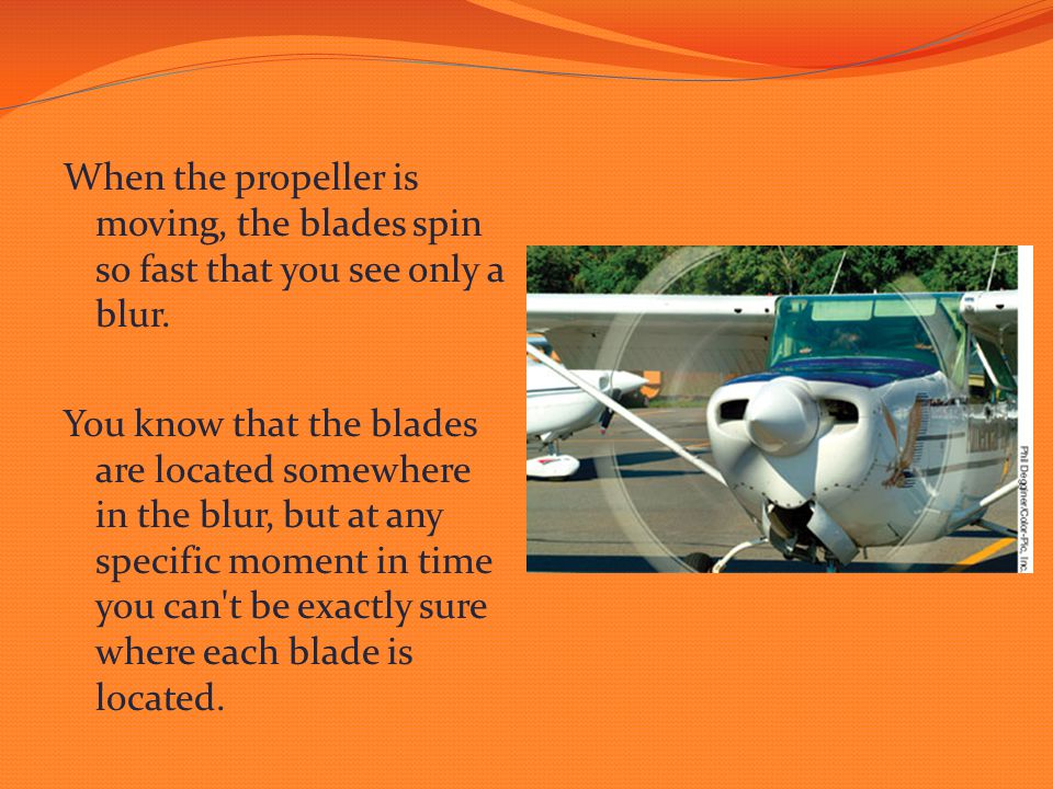 When the propeller is moving, the blades spin so fast that you see only a blur. You know that the blades are located somewhere in the blur, but at any