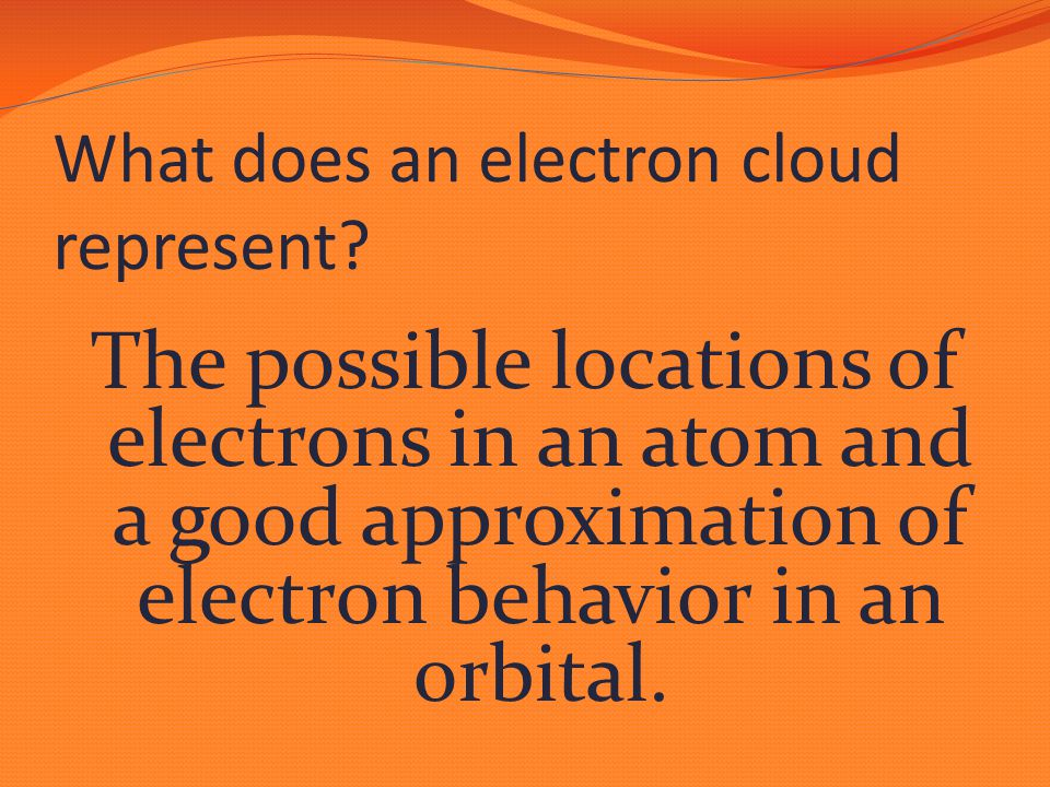 The possible locations of electrons in an atom and a good approximation of electron behavior in an orbital.