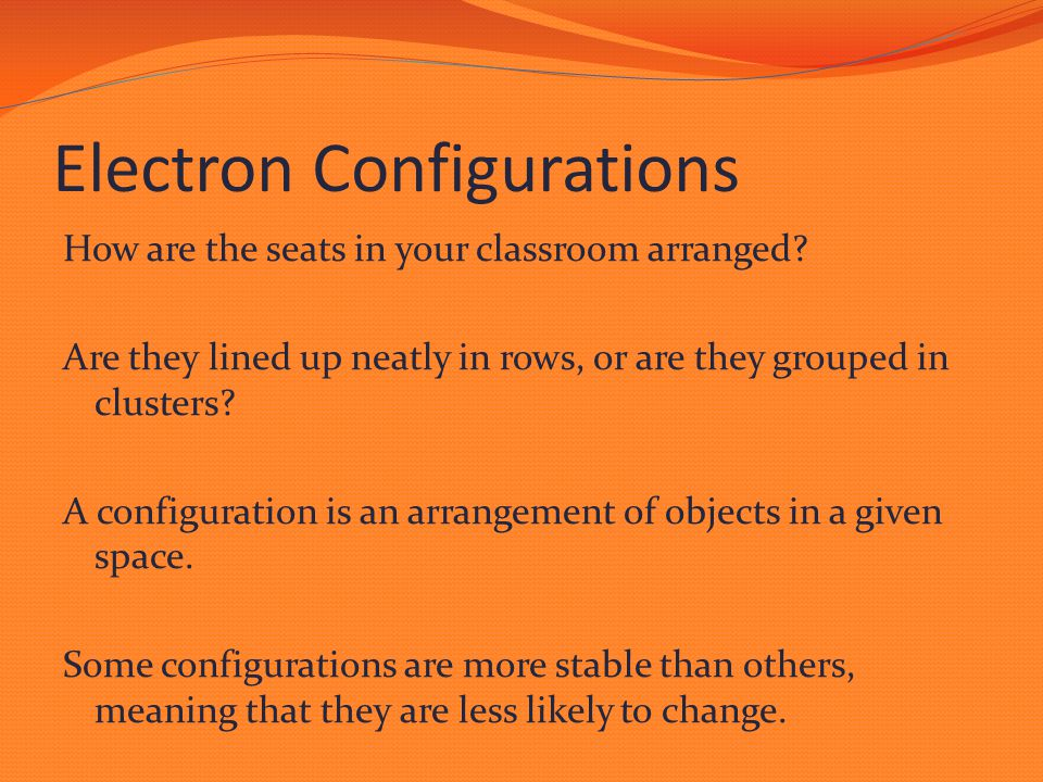 Electron Configurations How are the seats in your classroom arranged? Are they lined up neatly in rows, or are they grouped in clusters? A configurati
