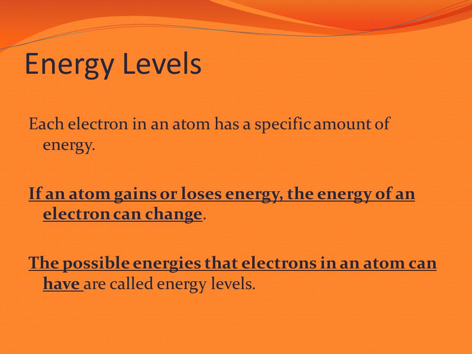 Energy Levels Each electron in an atom has a specific amount of energy. If an atom gains or loses energy, the energy of an electron can change. The po