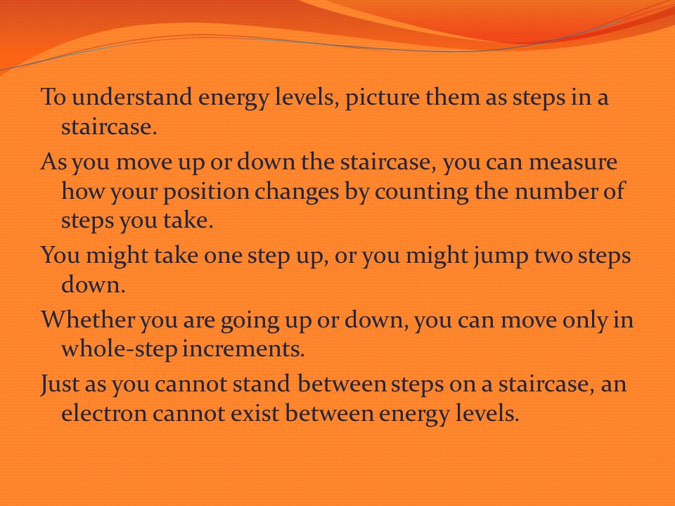To understand energy levels, picture them as steps in a staircase. As you move up or down the staircase, you can measure how your position changes by