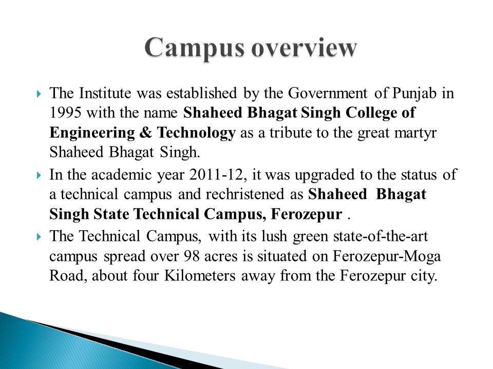  The Institute was established by the Government of Punjab in 1995 with the name Shaheed Bhagat Singh College of Engineering & Technology as a tribute to the great martyr Shaheed Bhagat Singh.