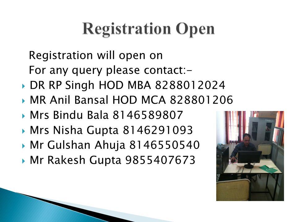 Registration will open on For any query please contact:-  DR RP Singh HOD MBA 8288012024  MR Anil Bansal HOD MCA 828801206  Mrs Bindu Bala 8146589807  Mrs Nisha Gupta 8146291093  Mr Gulshan Ahuja 8146550540  Mr Rakesh Gupta 9855407673