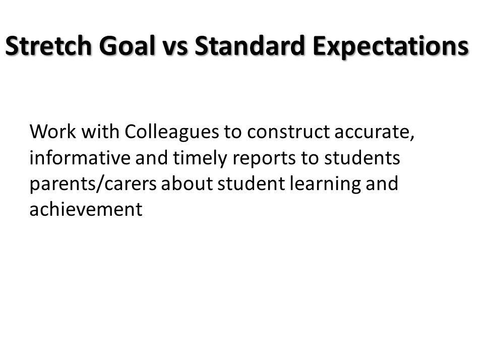 Stretch Goal vs Standard Expectations Work with Colleagues to construct accurate, informative and timely reports to students parents/carers about stud