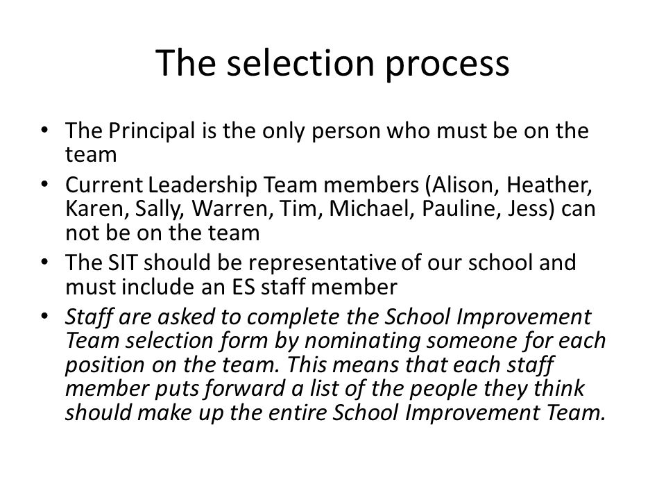 The selection process The Principal is the only person who must be on the team Current Leadership Team members (Alison, Heather, Karen, Sally, Warren,