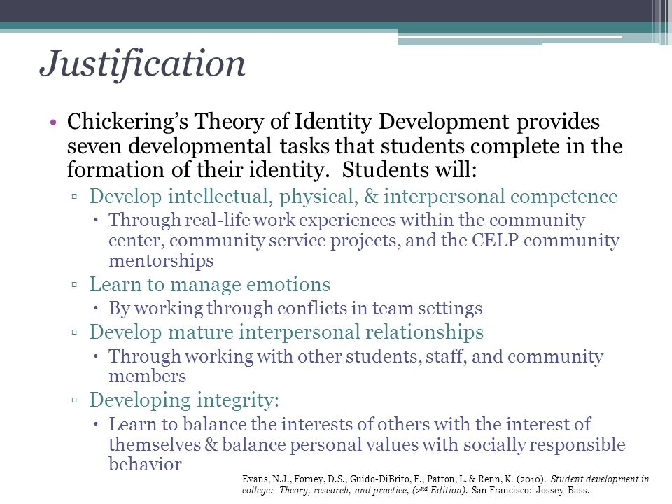 Justification Chickering's Theory of Identity Development provides seven developmental tasks that students complete in the formation of their identity