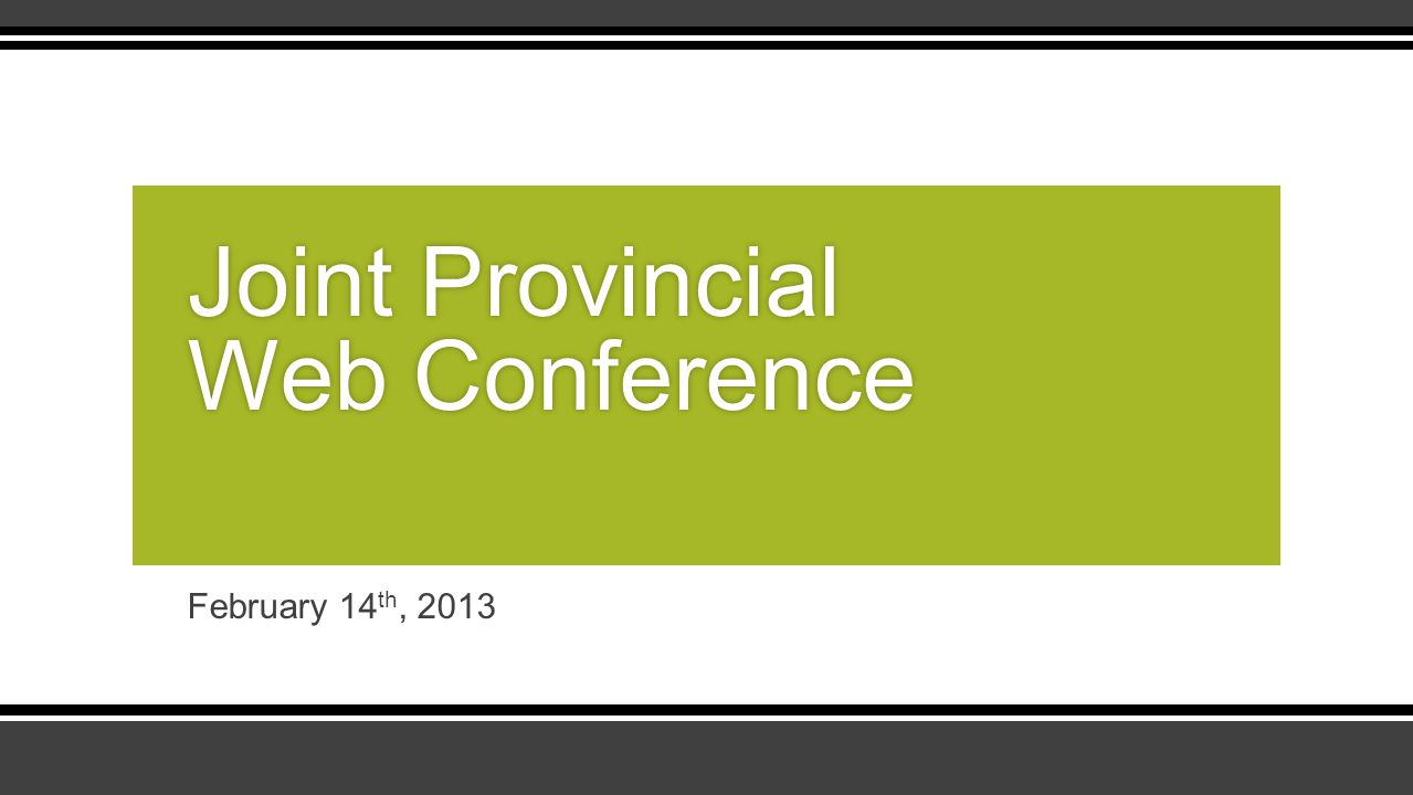 February 14 th, 2013 Joint Provincial Web Conference