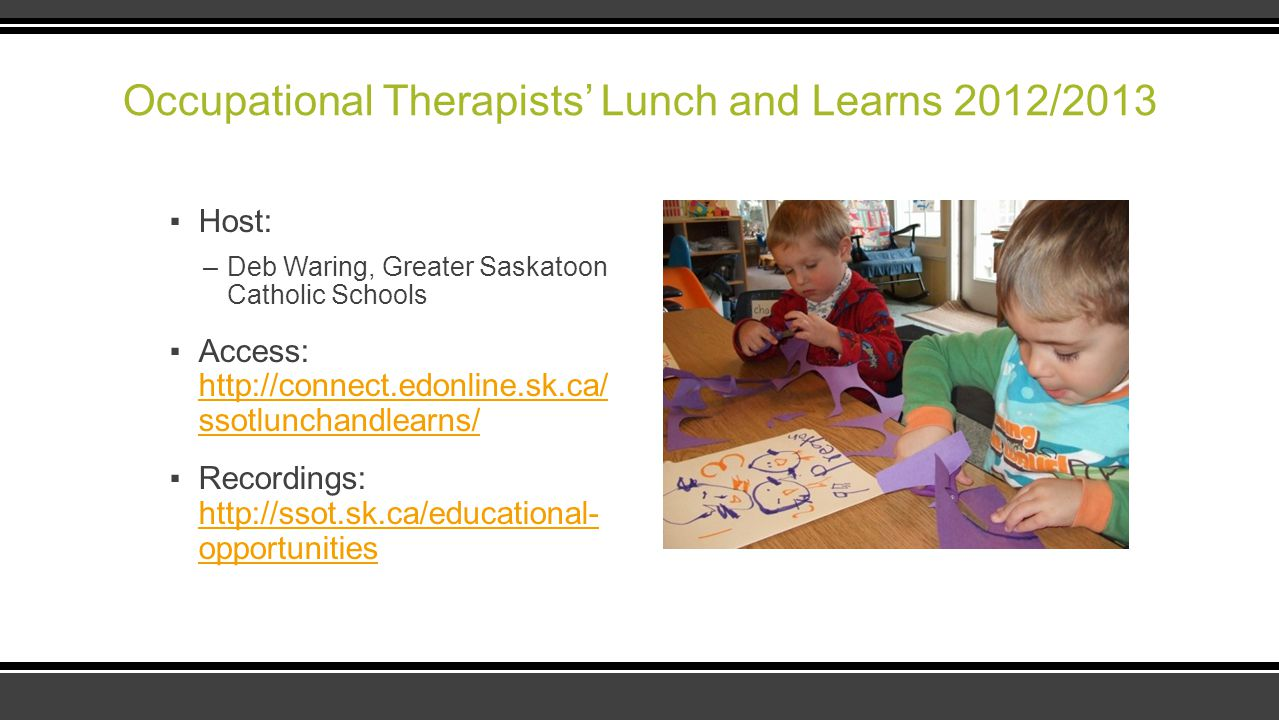 Occupational Therapists' Lunch and Learns 2012/2013 ▪Host: –Deb Waring, Greater Saskatoon Catholic Schools ▪Access: http://connect.edonline.sk.ca/ sso
