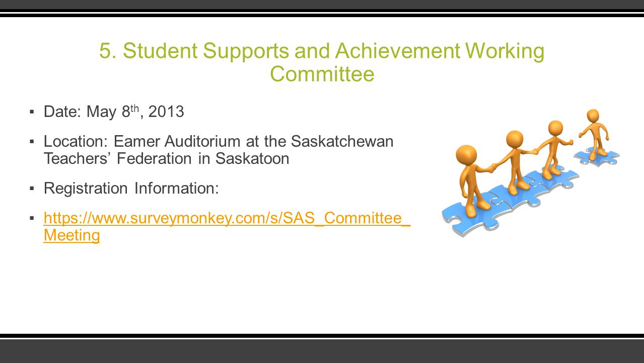 5. Student Supports and Achievement Working Committee ▪Date: May 8 th, 2013 ▪Location: Eamer Auditorium at the Saskatchewan Teachers' Federation in Sa