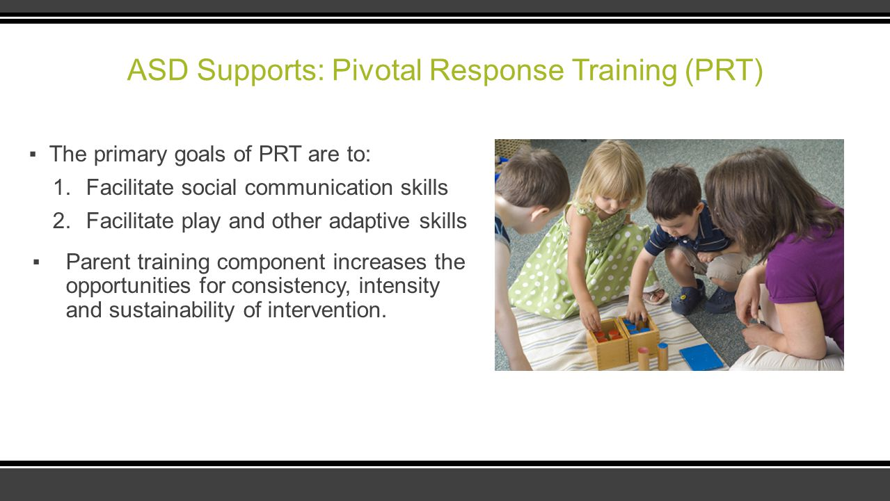 ASD Supports: Pivotal Response Training (PRT) ▪The primary goals of PRT are to: 1.Facilitate social communication skills 2.Facilitate play and other a