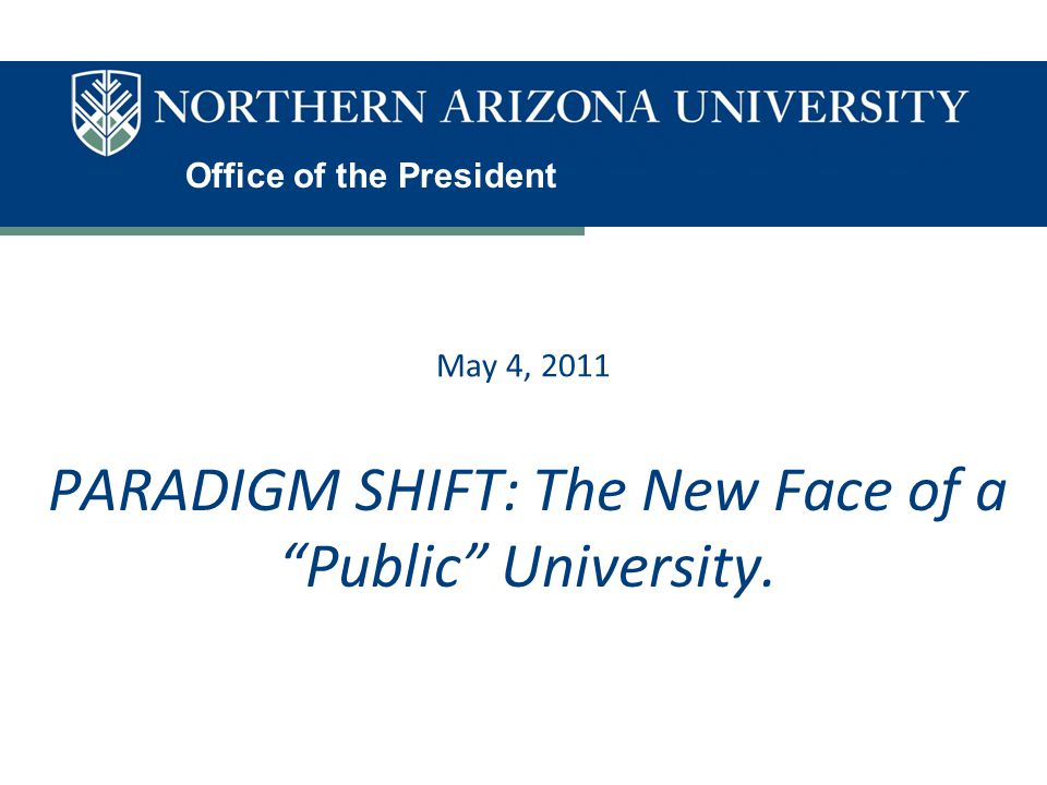 """Office of the President May 4, 2011 PARADIGM SHIFT: The New Face of a """"Public"""" University."""