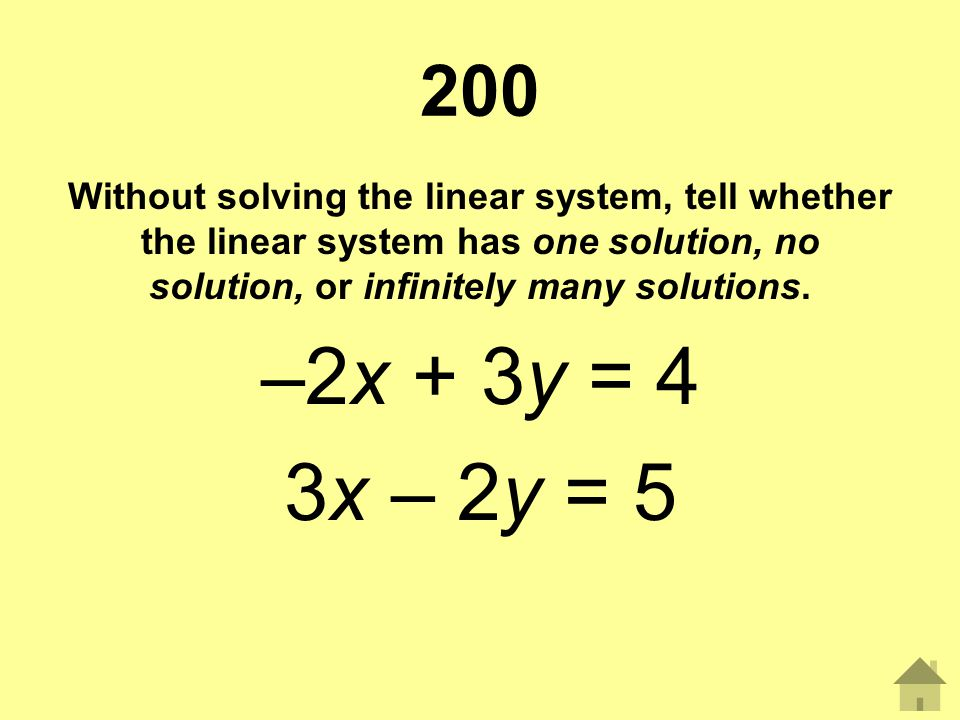 200 Without solving the linear system, tell whether the linear system has one solution, no solution, or infinitely many solutions. –2x + 3y = 4 3x – 2