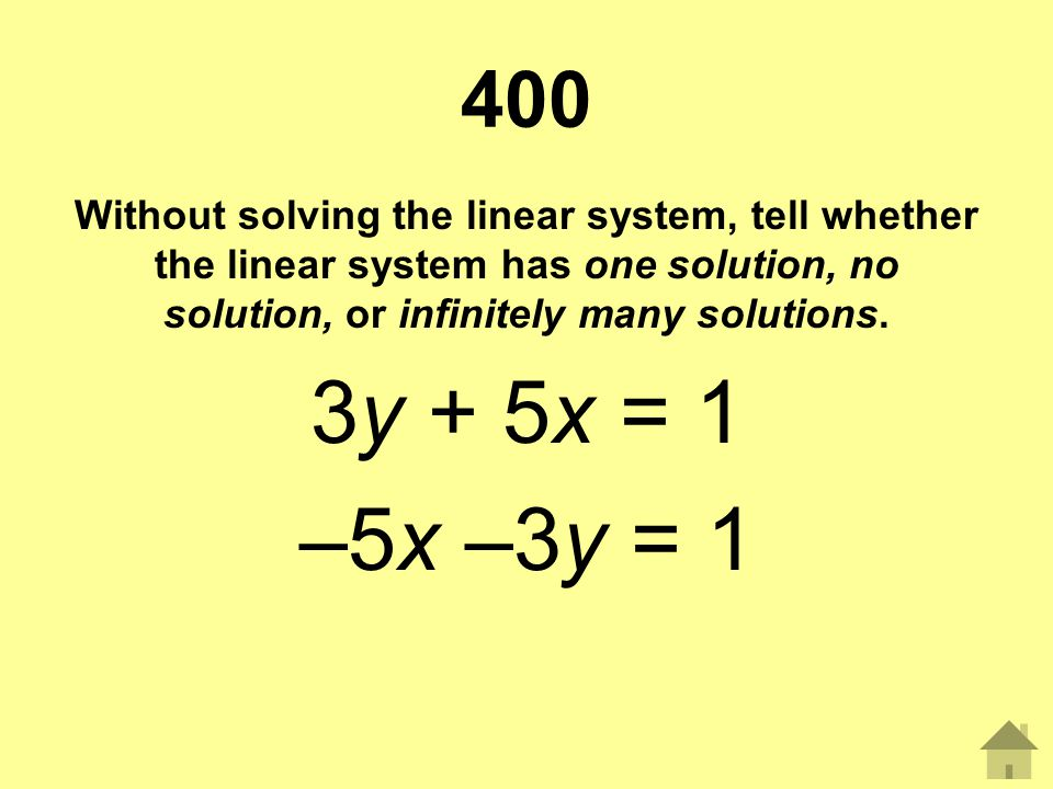 400 Without solving the linear system, tell whether the linear system has one solution, no solution, or infinitely many solutions. 3y + 5x = 1 –5x –3y