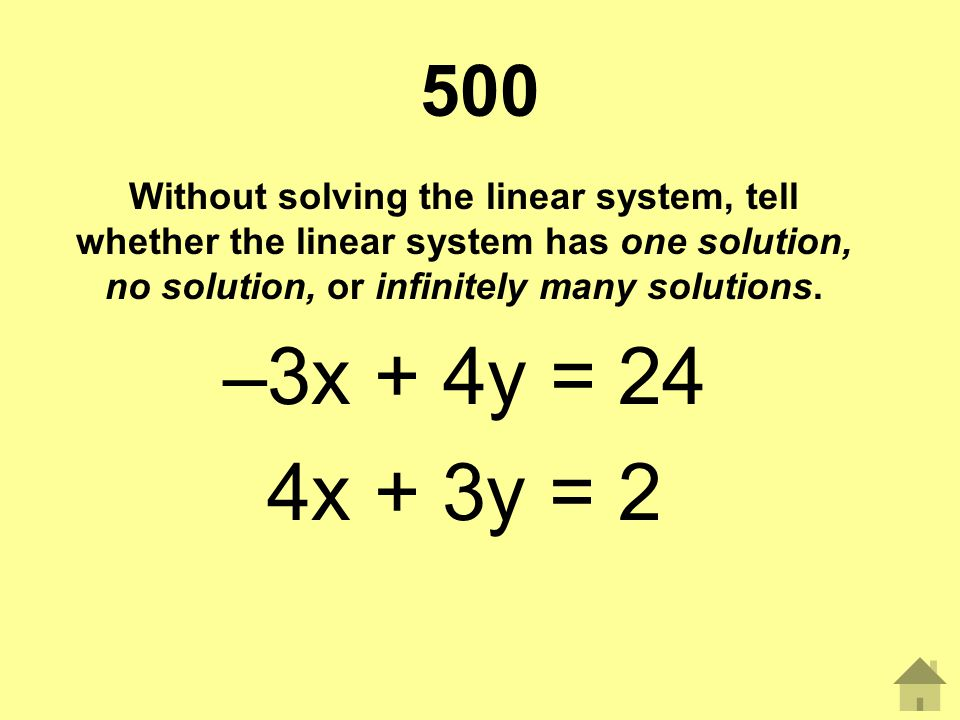 500 Without solving the linear system, tell whether the linear system has one solution, no solution, or infinitely many solutions. –3x + 4y = 24 4x +