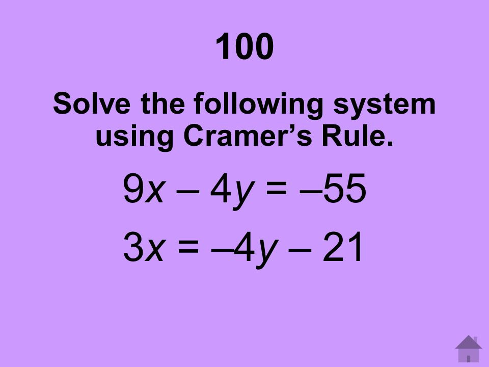 100 Solve the following system using Cramer's Rule. 9x – 4y = –55 3x = –4y – 21
