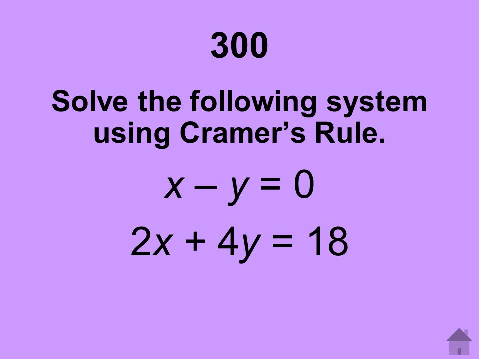 300 Solve the following system using Cramer's Rule. x – y = 0 2x + 4y = 18