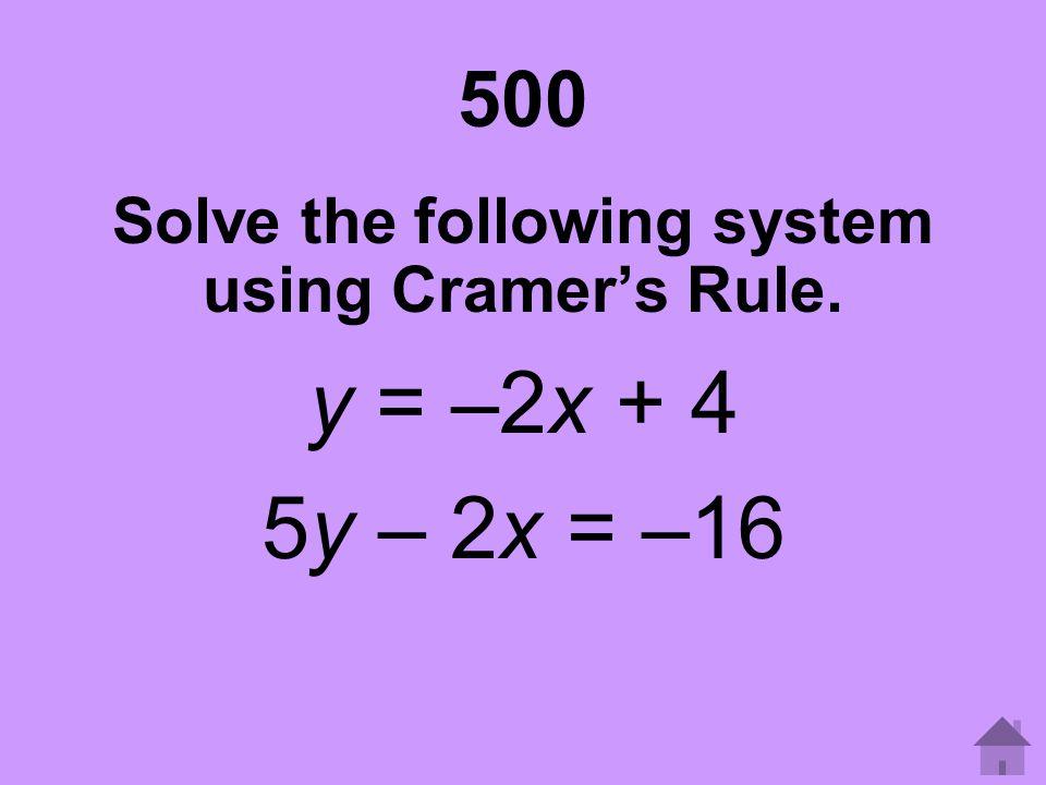500 Solve the following system using Cramer's Rule. y = –2x + 4 5y – 2x = –16