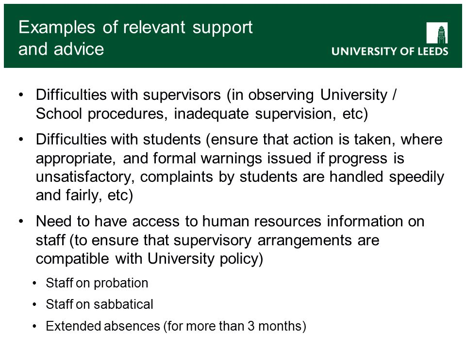 Examples of relevant support and advice Difficulties with supervisors (in observing University / School procedures, inadequate supervision, etc) Difficulties with students (ensure that action is taken, where appropriate, and formal warnings issued if progress is unsatisfactory, complaints by students are handled speedily and fairly, etc) Need to have access to human resources information on staff (to ensure that supervisory arrangements are compatible with University policy) Staff on probation Staff on sabbatical Extended absences (for more than 3 months)