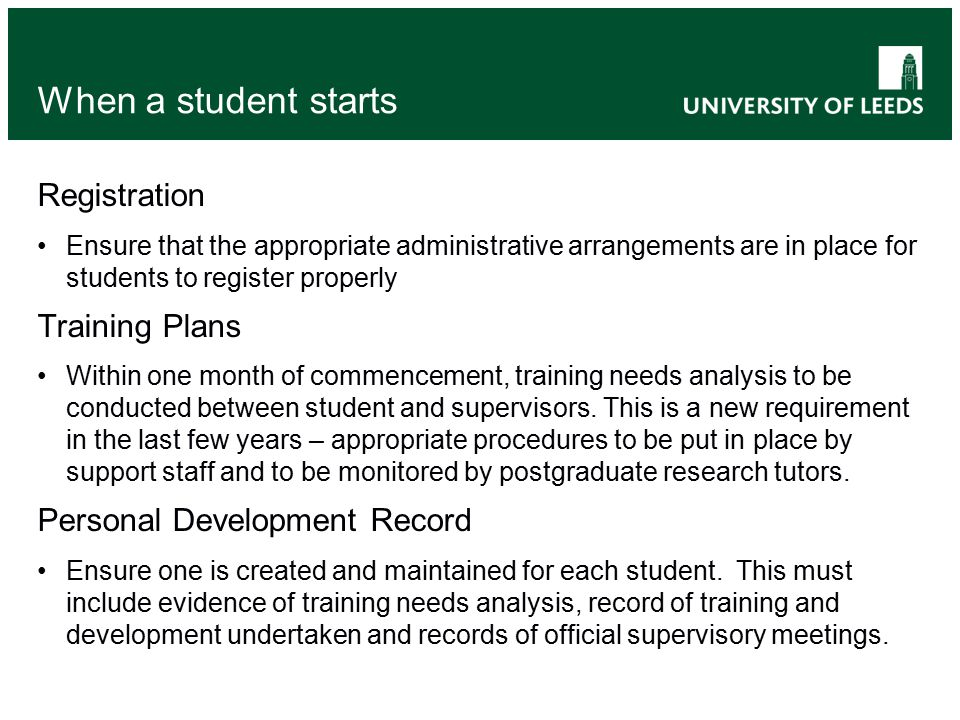 When a student starts Registration Ensure that the appropriate administrative arrangements are in place for students to register properly Training Plans Within one month of commencement, training needs analysis to be conducted between student and supervisors.
