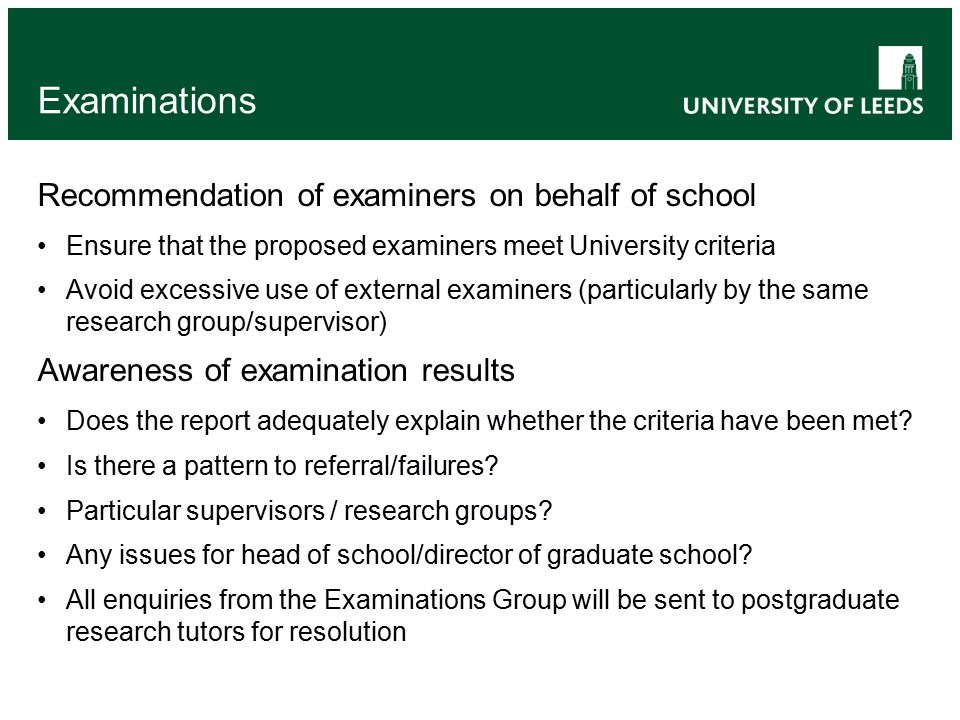 Examinations Recommendation of examiners on behalf of school Ensure that the proposed examiners meet University criteria Avoid excessive use of external examiners (particularly by the same research group/supervisor) Awareness of examination results Does the report adequately explain whether the criteria have been met.