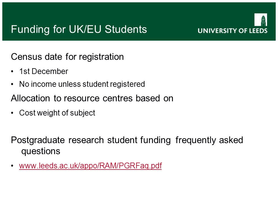 Funding for UK/EU Students Census date for registration 1st December No income unless student registered Allocation to resource centres based on Cost weight of subject Postgraduate research student funding frequently asked questions www.leeds.ac.uk/appo/RAM/PGRFaq.pdf