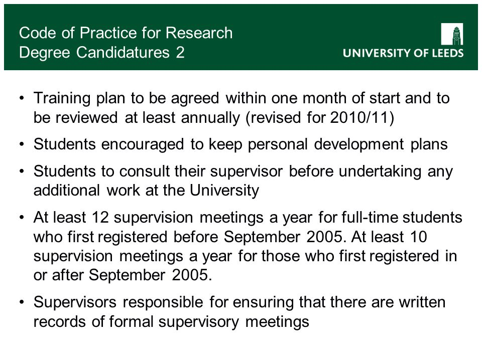 Code of Practice for Research Degree Candidatures 2 Training plan to be agreed within one month of start and to be reviewed at least annually (revised for 2010/11) Students encouraged to keep personal development plans Students to consult their supervisor before undertaking any additional work at the University At least 12 supervision meetings a year for full-time students who first registered before September 2005.
