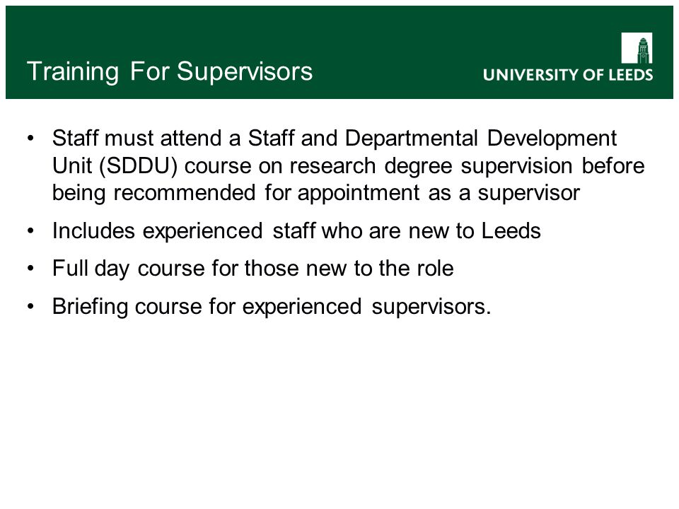 Training For Supervisors Staff must attend a Staff and Departmental Development Unit (SDDU) course on research degree supervision before being recommended for appointment as a supervisor Includes experienced staff who are new to Leeds Full day course for those new to the role Briefing course for experienced supervisors.