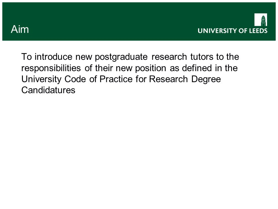 Aim To introduce new postgraduate research tutors to the responsibilities of their new position as defined in the University Code of Practice for Research Degree Candidatures